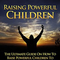 ??NEW?? Raise Powerful Children: The Ultimate Guide On How To Raise Powerful Children To Become The Best They Can Be. resource added letting dates ESTONIA pasaje fields