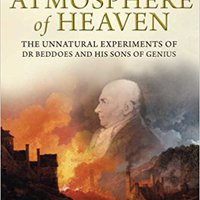 The Atmosphere Of Heaven: The Unnatural Experiments Of Dr Beddoes And His Sons Of Genius Download.zip