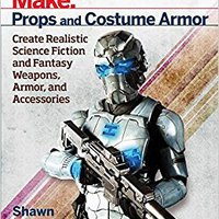 Make: Props And Costume Armor: Create Realistic Science Fiction & Fantasy Weapons, Armor, And Accessories Book Pdf