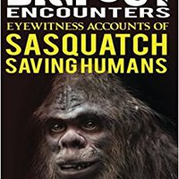 True Bigfoot Encounters: Eyewitness Accounts Of Sasquatch Saving Humans Mobi Download Book