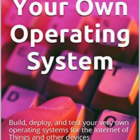 Create Your Own Operating System: Build, Deploy, And Test Your Very Own Operating Systems For The Internet Of Things And Other Devices Ebook Rar