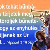 Tartsatok tehát bűnbánatot és térjetek meg, hogy eltöröljék bűneiteket, s hogy az enyhülés idői eljöjjenek az Úr színétől...