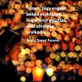 Uram, tégy engem békéd eszközévé, ... hogy fényt gyújtsak, ahol sötétség uralkodik (Assisi Szent Ferenc)
