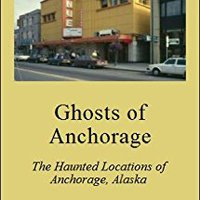Ghosts Of Anchorage: The Haunted Locations Of Anchorage, Alaska Mobi Download Book