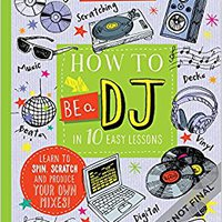 How To Be A DJ In 10 Easy Lessons: Learn To Spin, Scratch And Produce Your Own Mixes! (Super Skills) Download Pdf